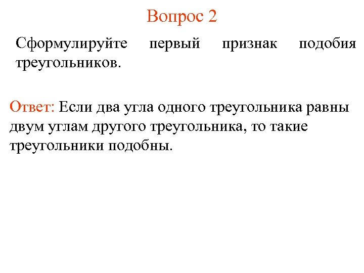 Вопрос 2 Сформулируйте треугольников. первый признак подобия Ответ: Если два угла одного треугольника равны