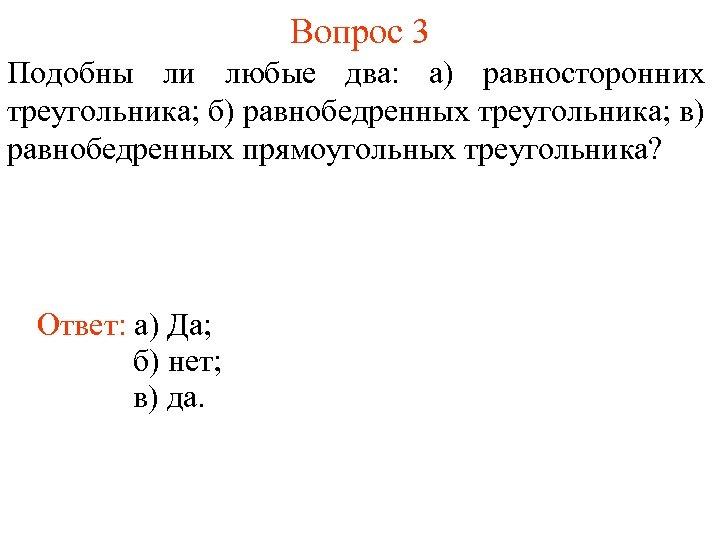 Вопрос 3 Подобны ли любые два: а) равносторонних треугольника; б) равнобедренных треугольника; в) равнобедренных