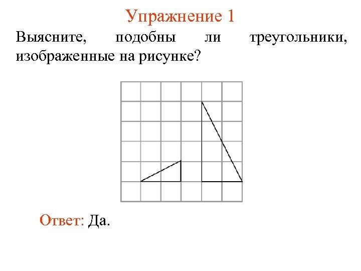 Упражнение 1 Выясните, подобны ли изображенные на рисунке? Ответ: Да. треугольники,