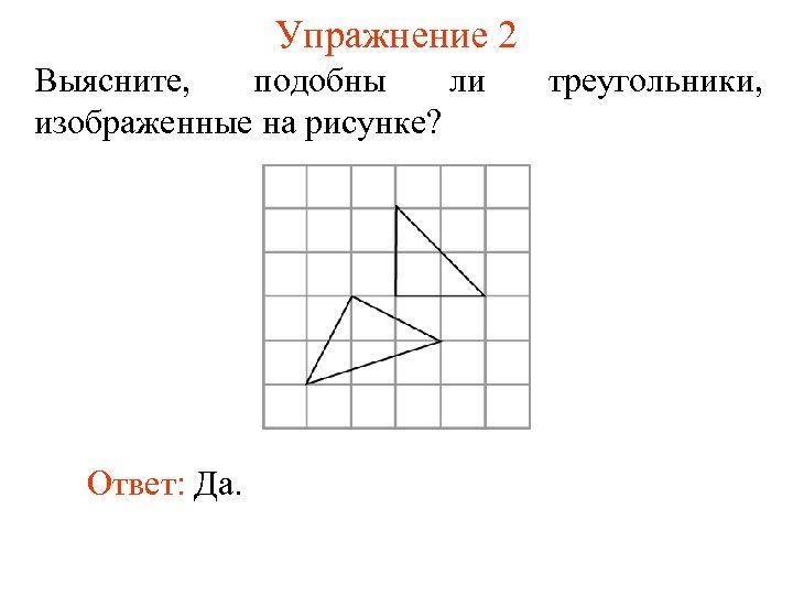 Упражнение 2 Выясните, подобны ли изображенные на рисунке? Ответ: Да. треугольники,