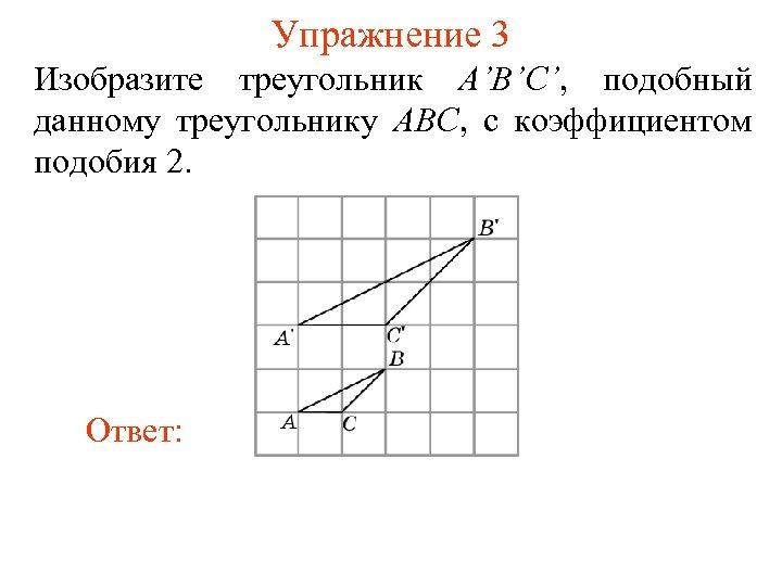 Упражнение 3 Изобразите треугольник A'B'C', подобный данному треугольнику ABC, с коэффициентом подобия 2. Ответ: