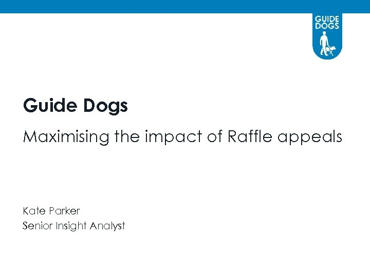Guide Dogs Maximising the impact of Raffle appeals Kate Parker Senior Insight Analyst