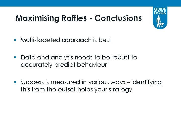Maximising Raffles - Conclusions § Multi-faceted approach is best § Data and analysis needs