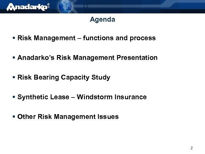 Agenda § Risk Management – functions and process § Anadarko's Risk Management Presentation §