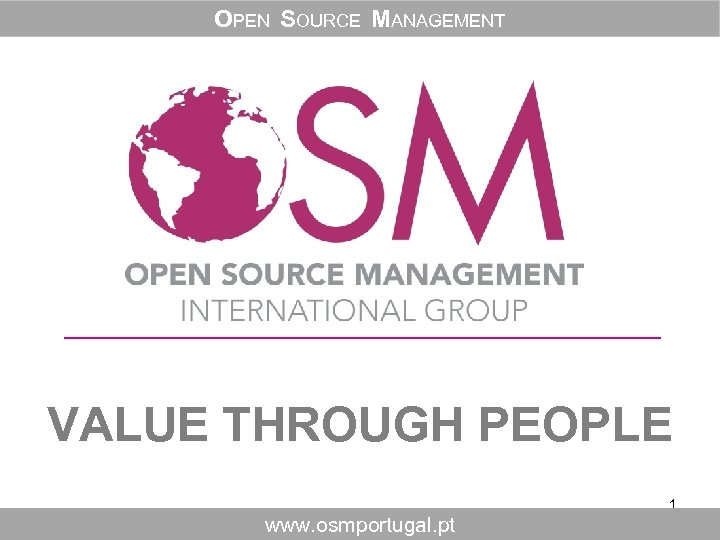 OPEN SOURCE MANAGEMENT VALUE THROUGH PEOPLE 1 www. osmportugal. pt