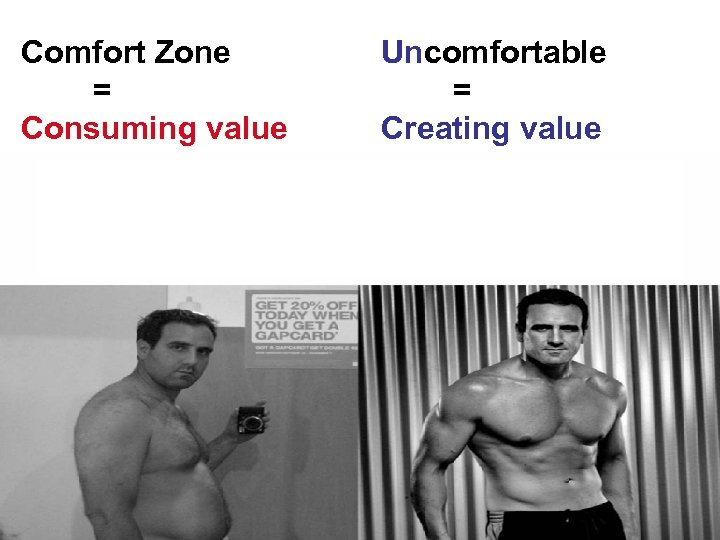 Comfort Zone = Consuming value Uncomfortable = Creating value