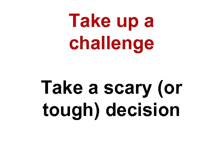 Take up a challenge Take a scary (or tough) decision