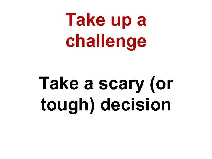 Take up a challenge Take a scary (or tough) decision