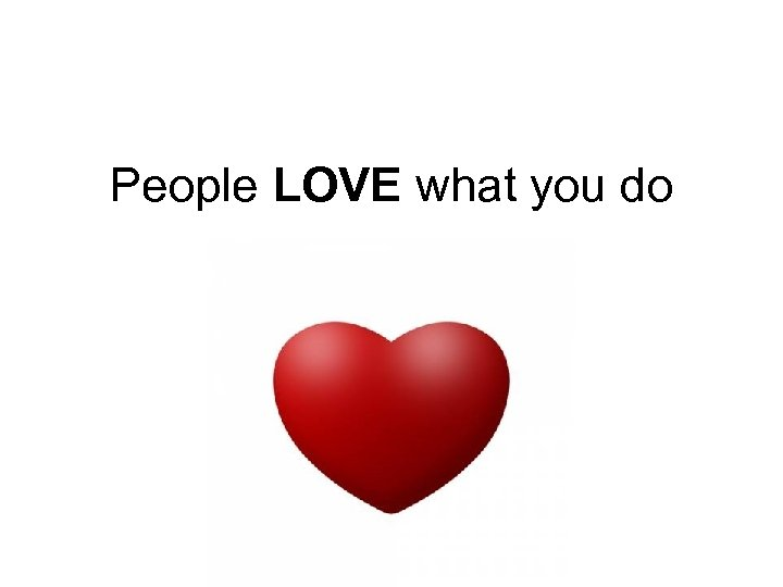 People LOVE what you do