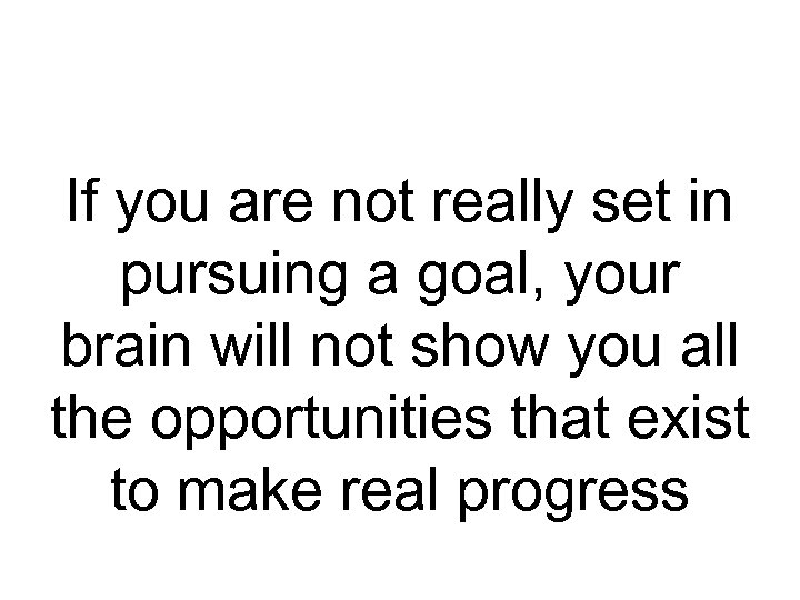 If you are not really set in pursuing a goal, your brain will not
