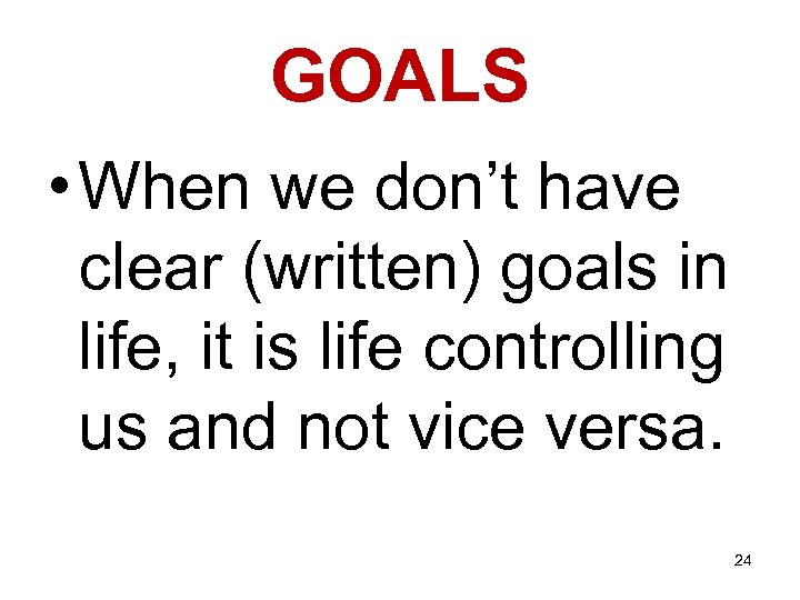 GOALS • When we don't have clear (written) goals in life, it is life