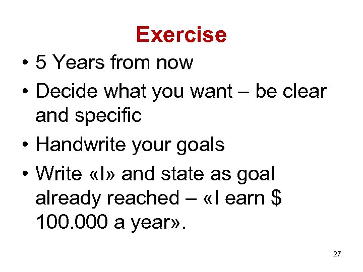 Exercise • 5 Years from now • Decide what you want – be clear