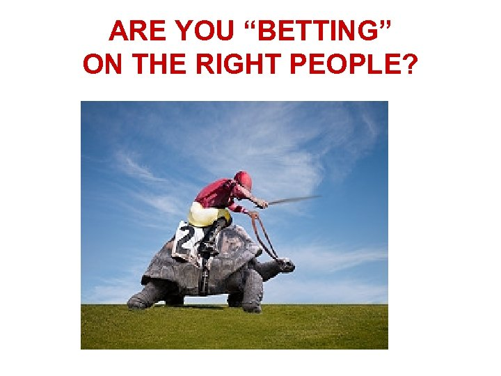 "ARE YOU ""BETTING"" ON THE RIGHT PEOPLE?"
