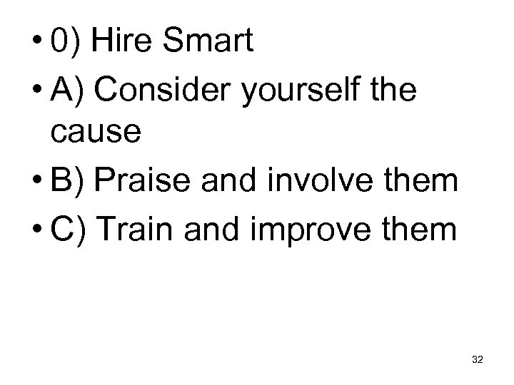 • 0) Hire Smart • A) Consider yourself the cause • B) Praise