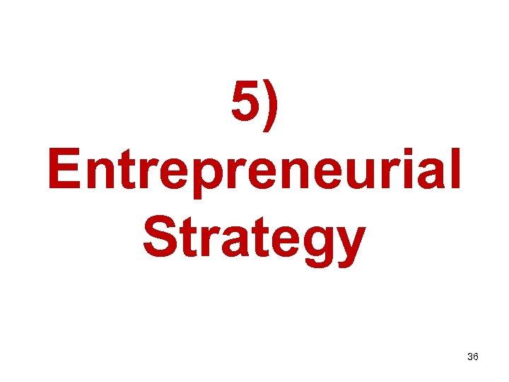 5) Entrepreneurial Strategy 36