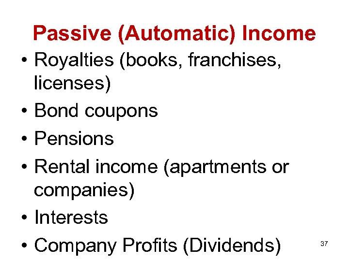 Passive (Automatic) Income • Royalties (books, franchises, licenses) • Bond coupons • Pensions •