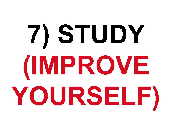 7) STUDY (IMPROVE YOURSELF)