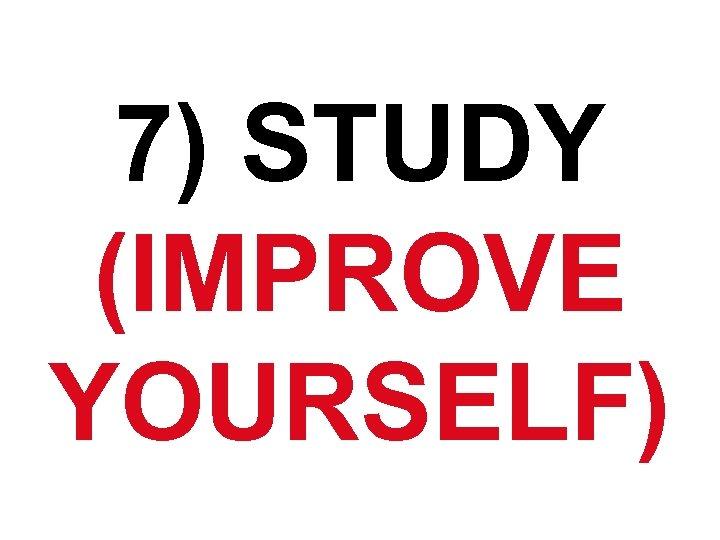 7) STUDY (IMPROVE YOURSELF)