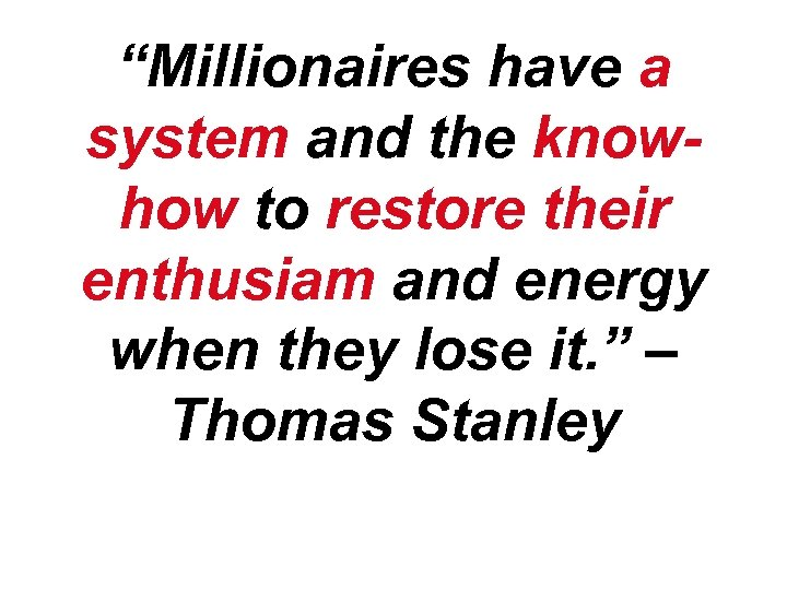 """Millionaires have a system and the knowhow to restore their enthusiam and energy when"