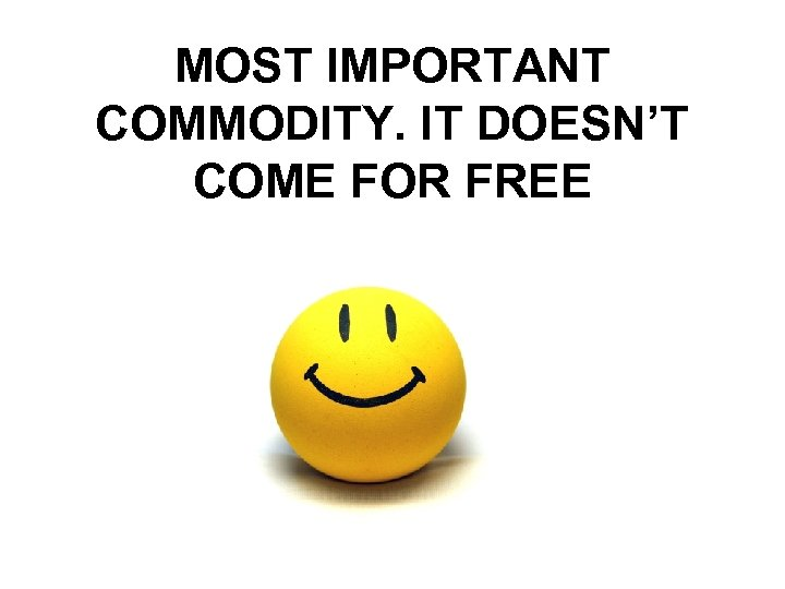 MOST IMPORTANT COMMODITY. IT DOESN'T COME FOR FREE