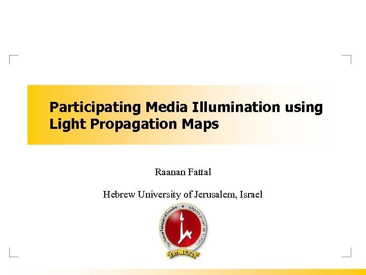 Participating Media Illumination using Light Propagation Maps Raanan Fattal Hebrew University of Jerusalem, Israel