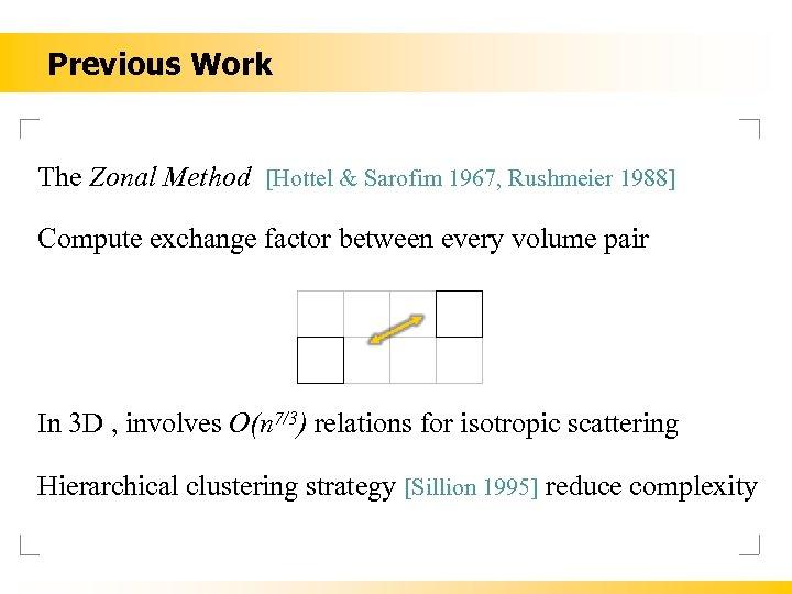 Previous Work The Zonal Method [Hottel & Sarofim 1967, Rushmeier 1988] Compute exchange factor