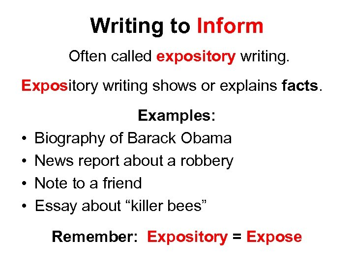 Writing to Inform Often called expository writing. Expository writing shows or explains facts. •