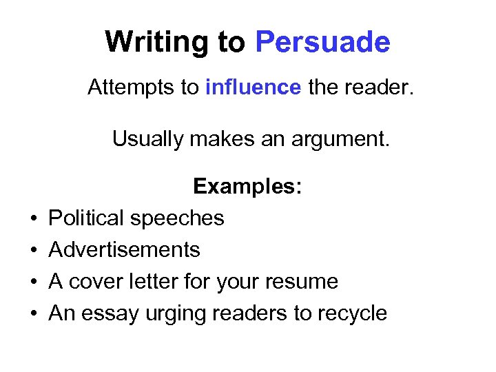 Writing to Persuade Attempts to influence the reader. Usually makes an argument. • •