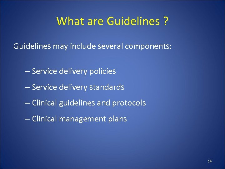 What are Guidelines ? Guidelines may include several components: – Service delivery policies –