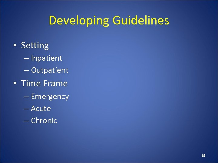 Developing Guidelines • Setting – Inpatient – Outpatient • Time Frame – Emergency –