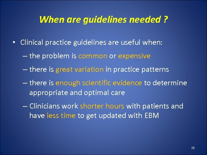 When are guidelines needed ? • Clinical practice guidelines are useful when: – the
