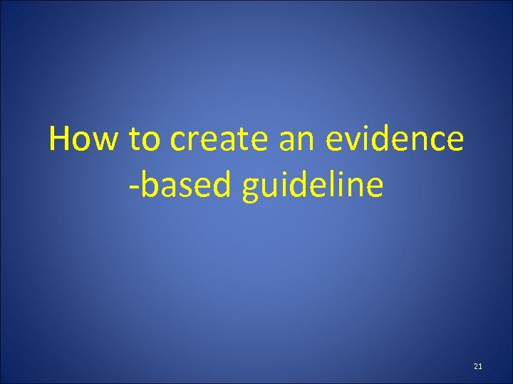 How to create an evidence -based guideline 21