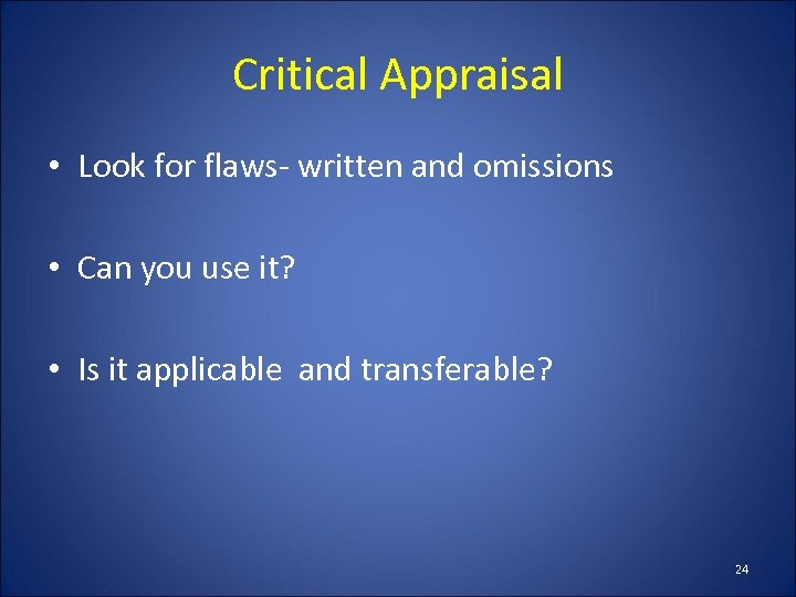 Critical Appraisal • Look for flaws- written and omissions • Can you use it?