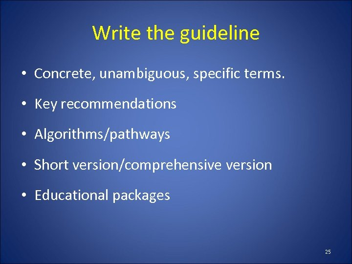 Write the guideline • Concrete, unambiguous, specific terms. • Key recommendations • Algorithms/pathways •