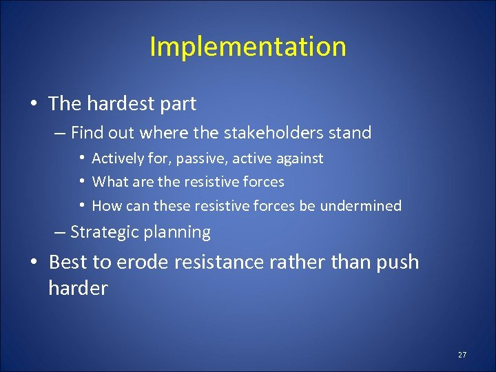 Implementation • The hardest part – Find out where the stakeholders stand • Actively