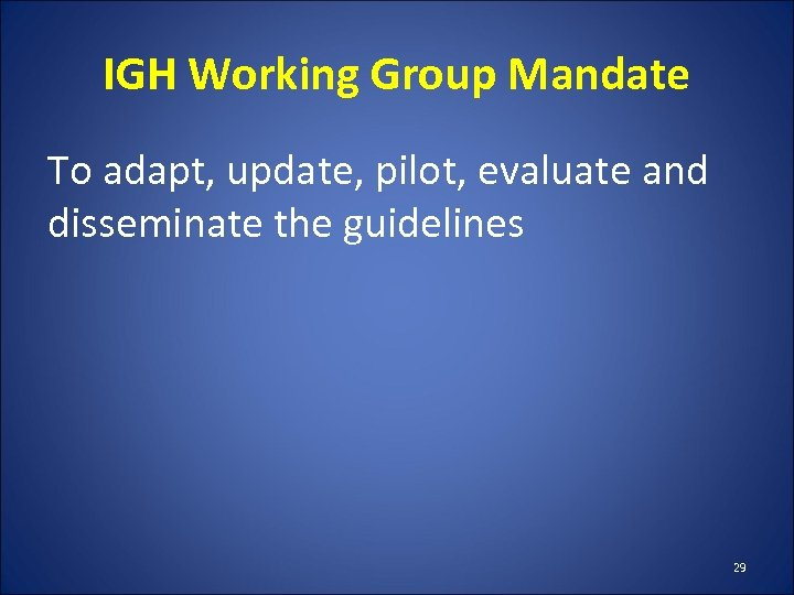 IGH Working Group Mandate To adapt, update, pilot, evaluate and disseminate the guidelines 29