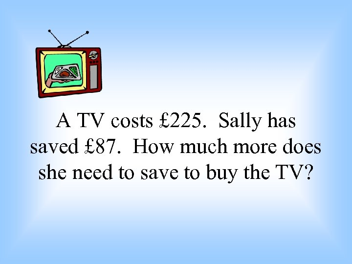 A TV costs £ 225. Sally has saved £ 87. How much more does