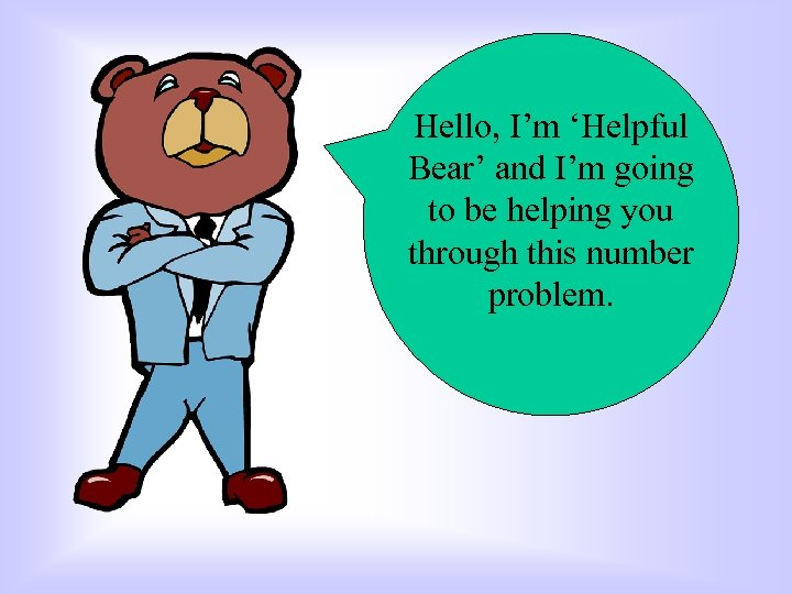 Hello, I'm 'Helpful Bear' and I'm going to be helping you through this number