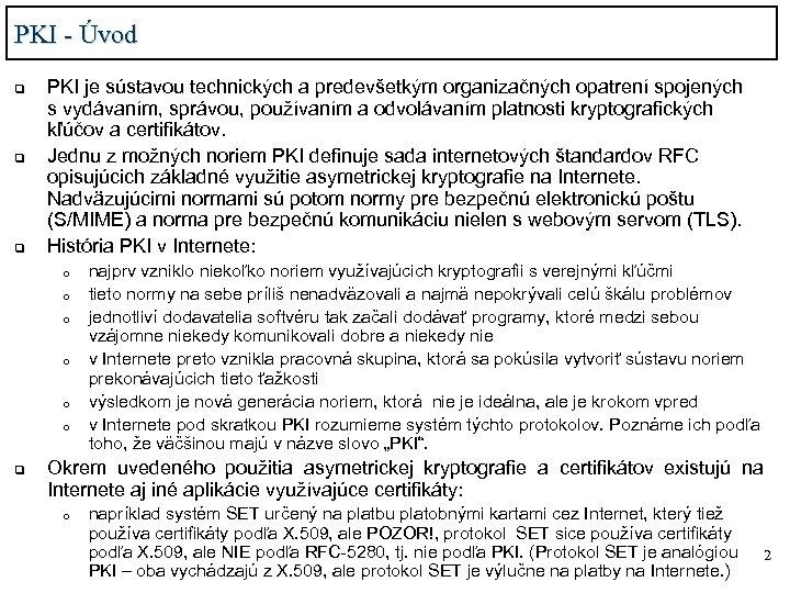PKI - Úvod q q q PKI je sústavou technických a predevšetkým organizačných opatrení