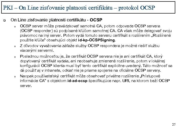 PKI – On Line zisťovanie platnosti certifikátu – protokol OCSP q On Line zisťovanie
