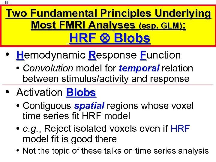 – 15– Two Fundamental Principles Underlying Most FMRI Analyses (esp. GLM): HRF Blobs •