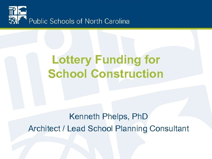 Lottery Funding for School Construction Kenneth Phelps, Ph. D Architect / Lead School Planning