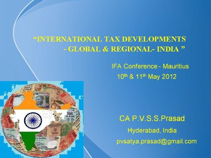 """INTERNATIONAL TAX DEVELOPMENTS - GLOBAL & REGIONAL- INDIA """