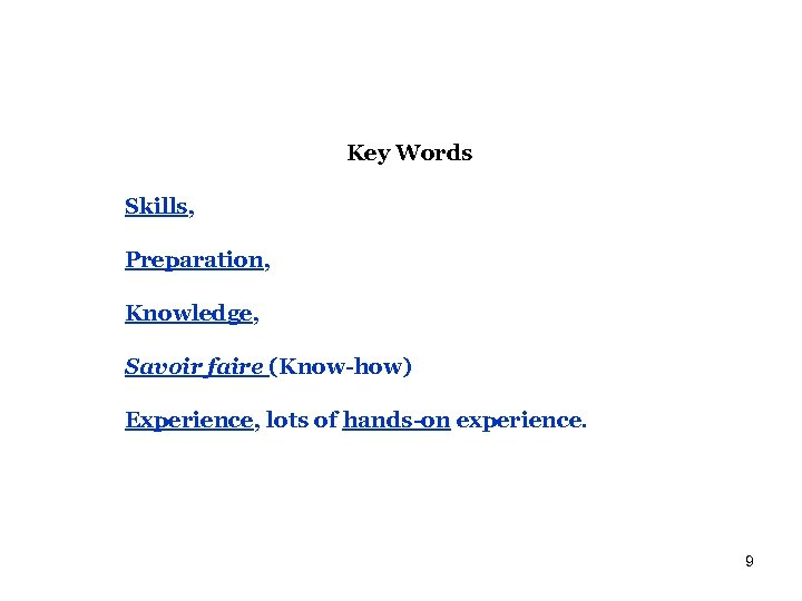 Key Words Skills, Preparation, Knowledge, Savoir faire (Know-how) Experience, lots of hands-on experience. 9