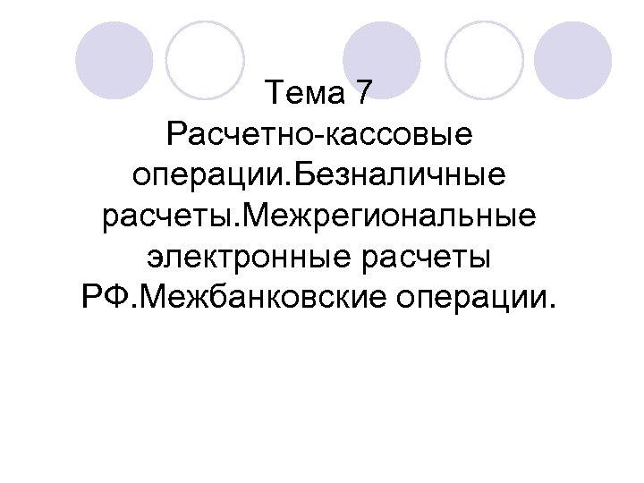 Тема 7 Расчетно-кассовые операции. Безналичные расчеты. Межрегиональные электронные расчеты РФ. Межбанковские операции.
