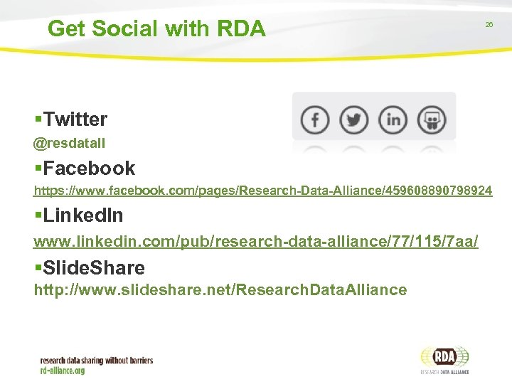 Get Social with RDA 26 Twitter @resdatall Facebook https: //www. facebook. com/pages/Research-Data-Alliance/459608890798924 Linked. In