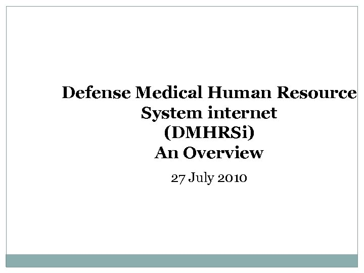 Defense Medical Human Resource System internet (DMHRSi) An Overview 27 July 2010
