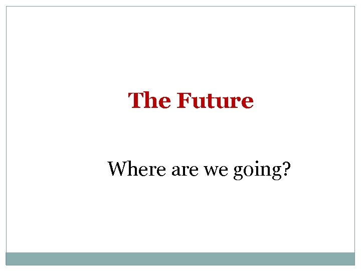The Future Where are we going?