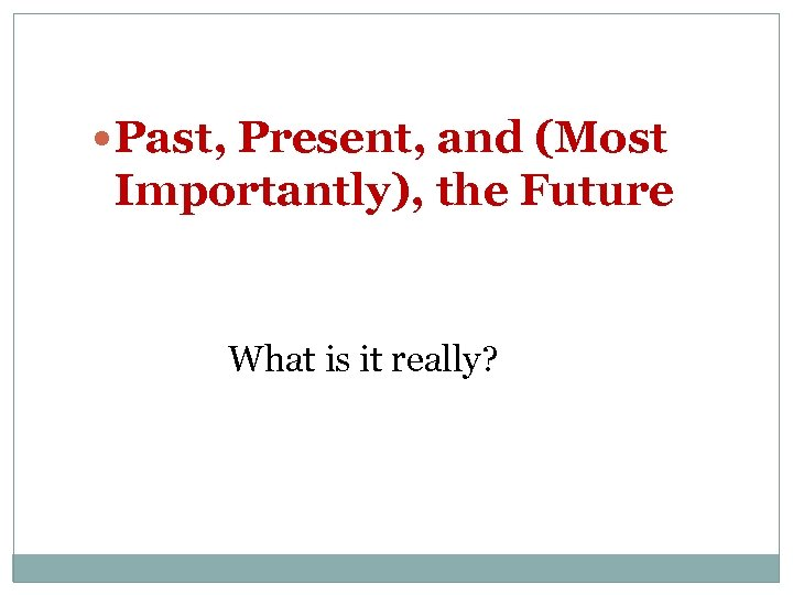Past, Present, and (Most Importantly), the Future What is it really?