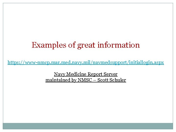 Examples of great information https: //www-nmcp. mar. med. navy. mil/navmedsupport/initiallogin. aspx Navy Medicine Report